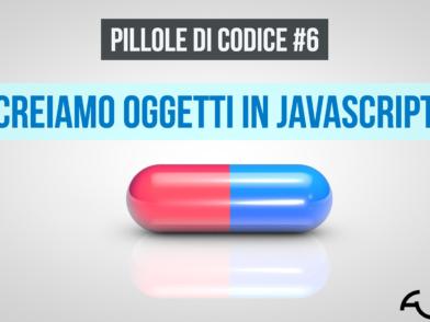 Pillole di codice #6 Creiamo Oggetti in Javascript